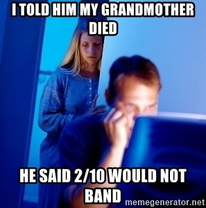 Internet Husband - i told him my grandmother died he said 2/10 would not band