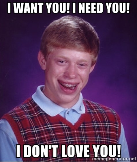 Bad Luck Brian - i want you! i need you! i don't love you!