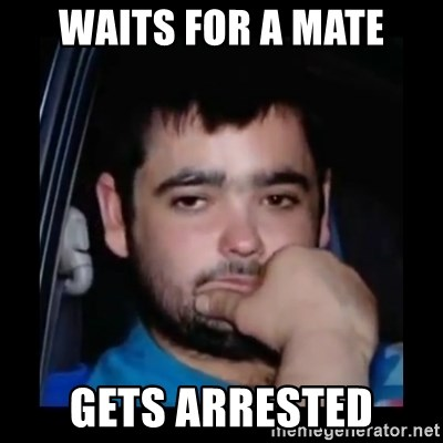 just waiting for a mate - Waits for a mate Gets Arrested