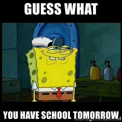 Don't you, Squidward? - GUESS WHAT YOU HAVE SCHOOL TOMORROW