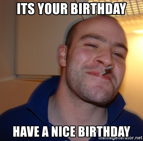 Good Guy Greg - Its your birthday have a nice birthday
