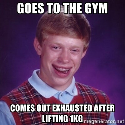 Bad Luck Brian - GOES TO THE GYM COMES OUT EXHAUSTED AFTER LIFTING 1KG