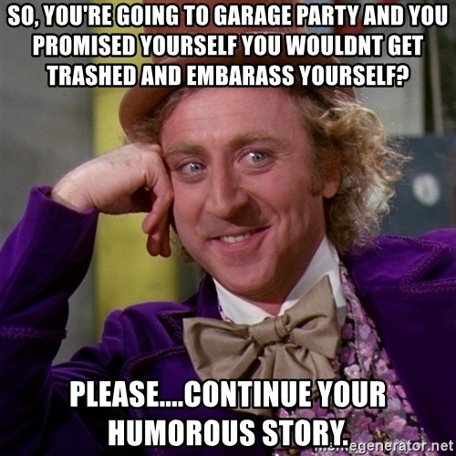 Willy Wonka - So, you're going to Garage Party and you promised yourself you wouldnt get trashed and embarass yourself? Please....continue your humorous story.