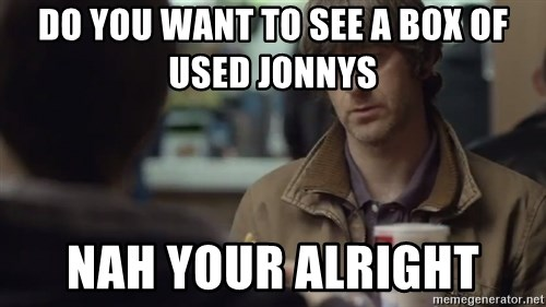 nah you're alright - DO YOU WANT TO SEE A BOX OF USED JONNYS  NAH YOUR ALRIGHT