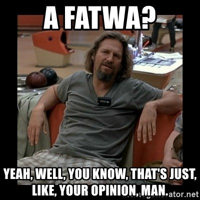 The Dude - A Fatwa? yeah, well, you know, that's just, like, your opinion, man.