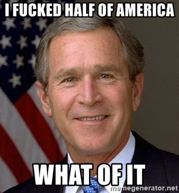 George Bush - I FUCKED HALF OF AMERICA  WHAT OF IT