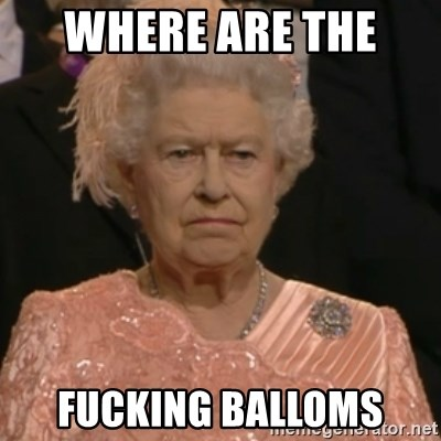 Queen Elizabeth Is Not Impressed  - WHERE ARE THE  FUCKING BALLOMS