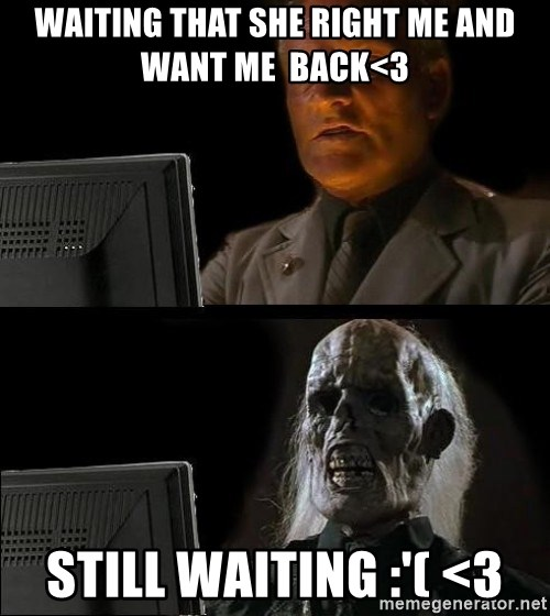 Waiting For - waiting that she right me and want me  back<3 Still waiting :'( <3