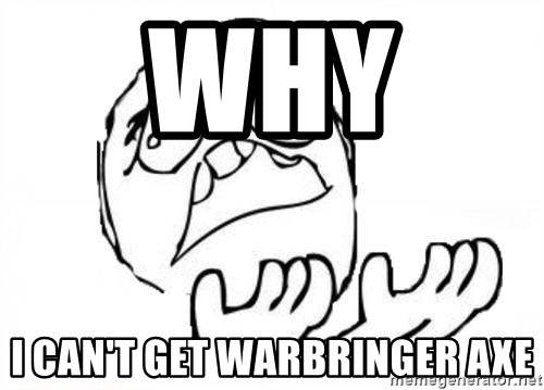 WHY SUFFERING GUY - wHy  i can't get warbringer axe