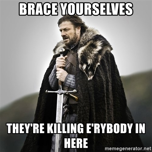 Game of Thrones - brace yourselves they're killing e'rybody in here