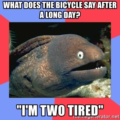 "Bad Joke Eels - What does the bicycle say after a long day? ""i'm two tired"""