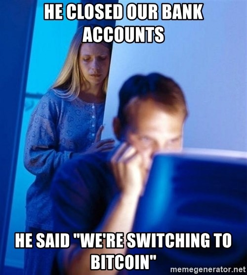 "Redditors Wife - he closed our bank accounts he said ""we're switching to bitcoin"""