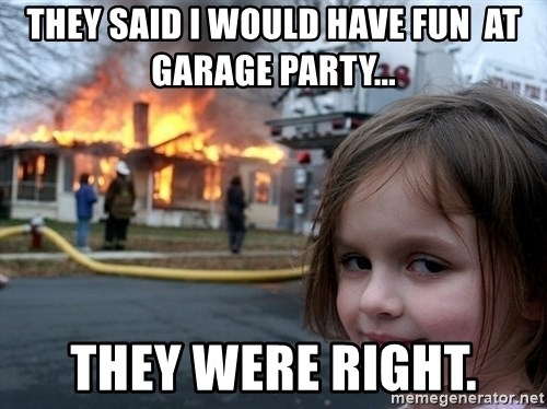 Disaster Girl - they said i would have fun  at garage party... they were right.