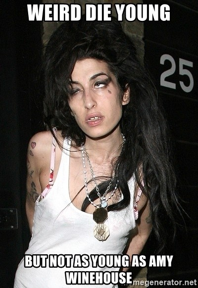 Amy Winehouse - Weird die young but not as young as amy winehouse
