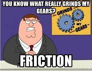 Grinds My Gears Peter Griffin - You know what really grinds my Gears? friction