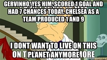 I Dont Want To Live On This Planet Anymore - Gervinho, yes him, scored 1 goal and had 7 chances today. Chelsea as a team produced 1 and 9 I Dont want to live on this planet anymore