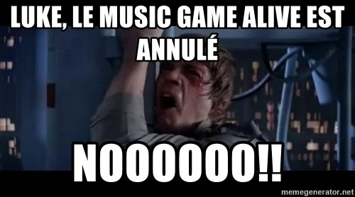 Luke skywalker nooooooo - Luke, le MUSIC GAME ALIVE EST ANNULÉ noooooo!!