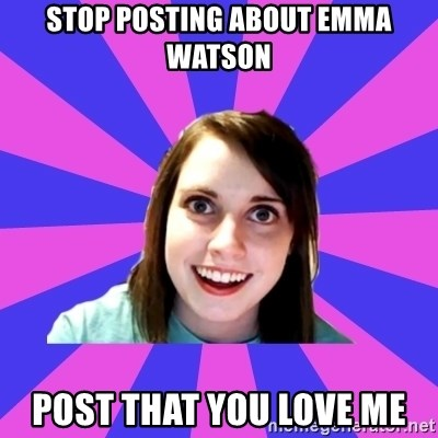 over attached girlfriend - stop posting about emma watson post that you love me