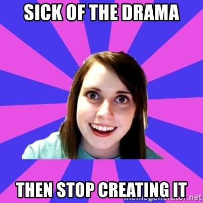 over attached girlfriend - sick of the drama then Stop creating it