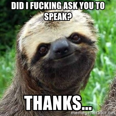 Sarcastic Sloth - Did I fucking ask you to speak? Thanks...