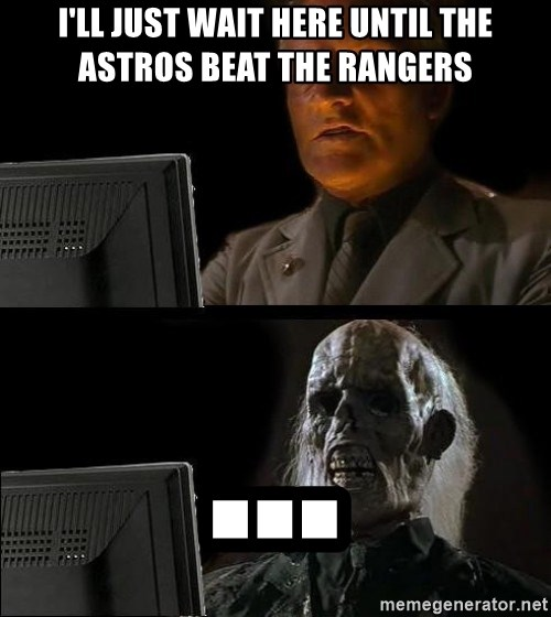 Waiting For - I'll just wait here until the astros beat the rangers ...