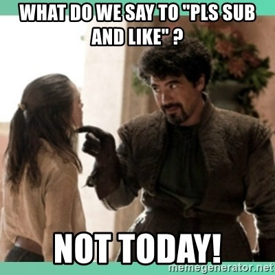 "What do we say - What do we say to ""pls sub and like"" ? not today!"