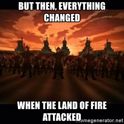 until the fire nation attacked. - But then, everything changed when the land of fire attacked