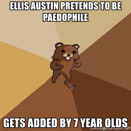 Pedo Bear From Beyond - ELLIS AUSTIN PRETENDS TO BE PaeDOPHILE GETS ADDED BY 7 YEAR OLDS