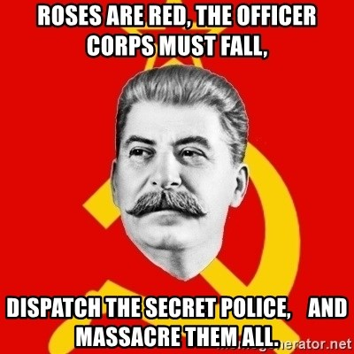 Stalin Says - roses are red, the officer corps must fall, dispatch the secret police,    and massacre them all.