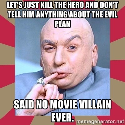 Dr. Evil - Let's just Kill the hero and don't tell him anything about the evil plan said no movie villain ever.