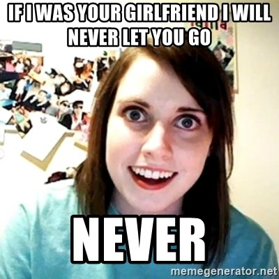 Creepy Girlfriend Meme - If I was yoUr gIrlfriend I will never let you go  Never