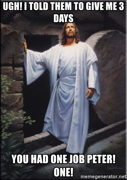 Hell Yeah Jesus - ugh! I told them to give me 3 days You had one job peter! One!