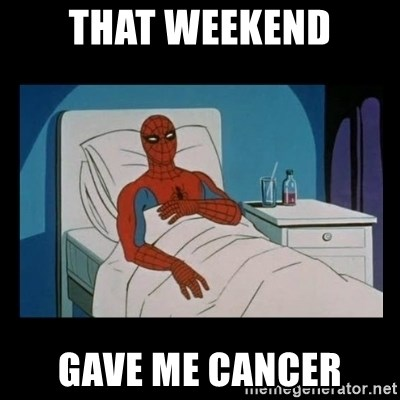 it gave me cancer - THAT WEEKEND GAVE ME CANCER