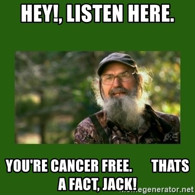 Si Robertson - Hey!, Listen Here. You're Cancer Free.       Thats a FaCT, Jack!