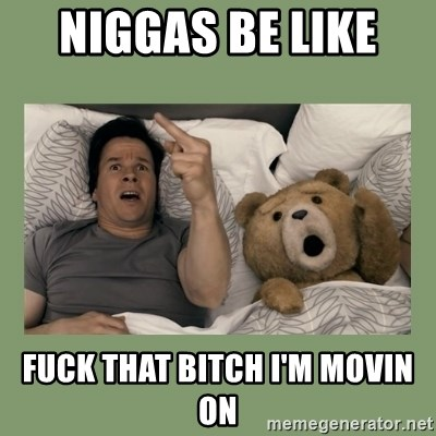 Ted Movie - NIGGAS BE LIKE  FUCK THAT BITCH I'M MOVIN ON