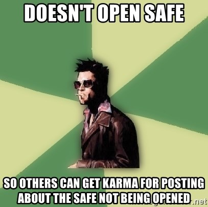 Tyler Durden - doesn't open safe so others can get karma for posting about the safe not being opened