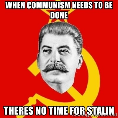 Stalin Says - when communism needs to be done theres no time for stalin