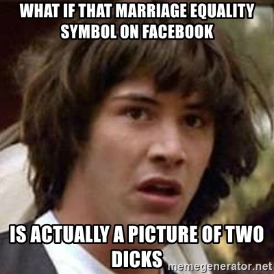 Conspiracy Keanu - What if that marriage equality symbol on facebook is actually a picture of two dicks