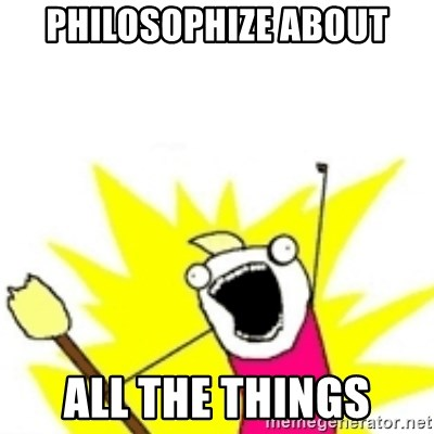 x all the y - philosophize about all the things