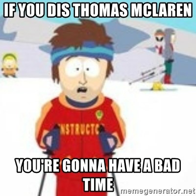 south park skiing instructor - if you dis thomas mclaren you're gonna have a bad time