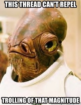 Admiral Ackbar - This thread can't repel trolling of that magnitude