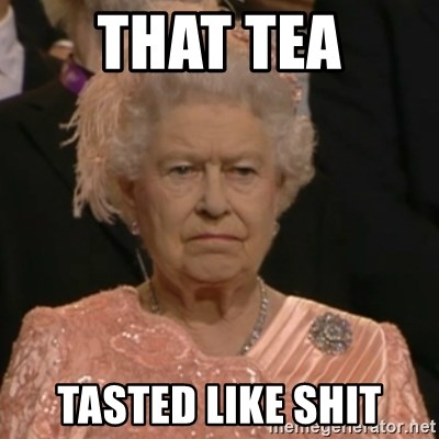 Unhappy Queen - that tea tasted like shit