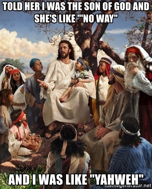 """storytime jesus - Told her I was the son of god and she's like """"'No way"""" And I was like """"Yahweh"""""""
