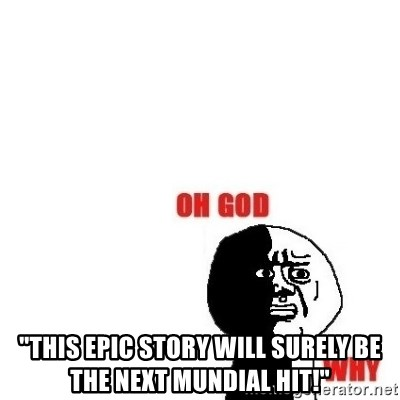 """Oh god why -  """"THIS EPIC STORY WILL SURELY BE THE NEXT MUNDIAL HIT!"""""""