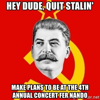 Stalin Says - hey dude, Quit Stalin' make plans to be at the 4th annual concert fer nando