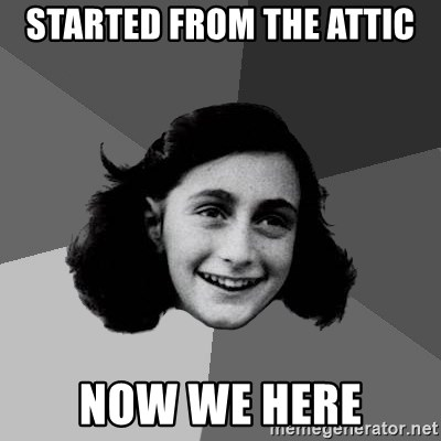 Anne Frank Lol - started from the attic now we here