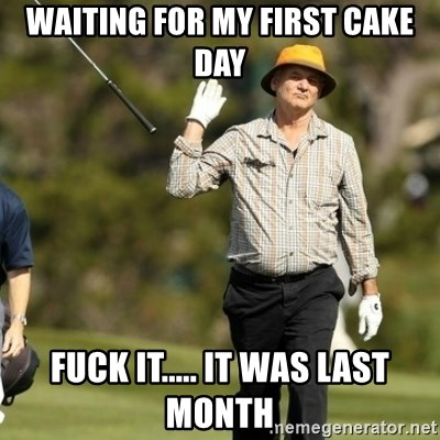 Fuck It Bill Murray - Waiting for my first cake day Fuck it..... It was last month