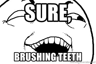 I see what you did there - sure, brushing teeth