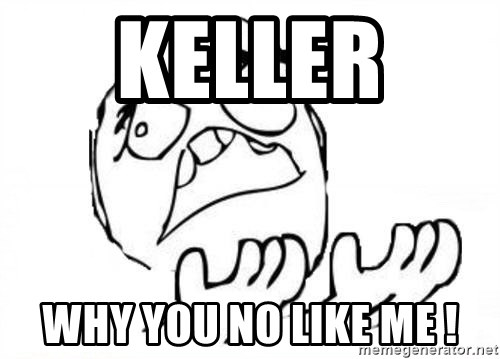 WHY SUFFERING GUY - kELLER  WHY YOU NO LIKE ME !