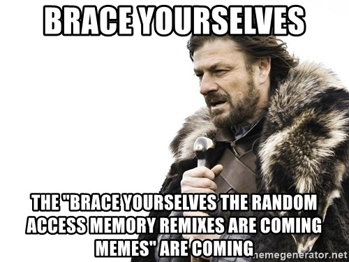 "Winter is Coming - Brace yourselves The ""Brace yourselves the random access memory remixes are coming Memes"" are coming"